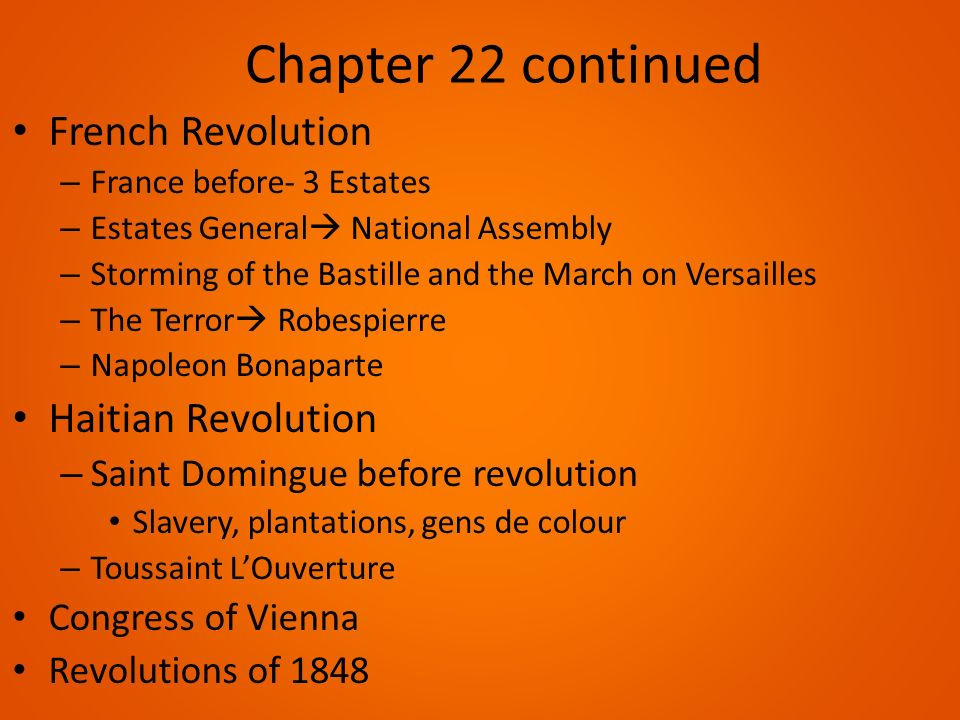 Chapter 22 continued French Revolution – France before- 3 Estates – Estates General  National Assembly – Storming of the Bastille and the March on Versailles – The Terror  Robespierre – Napoleon Bonaparte Haitian Revolution – Saint Domingue before revolution Slavery, plantations, gens de colour – Toussaint L'Ouverture Congress of Vienna Revolutions of 1848
