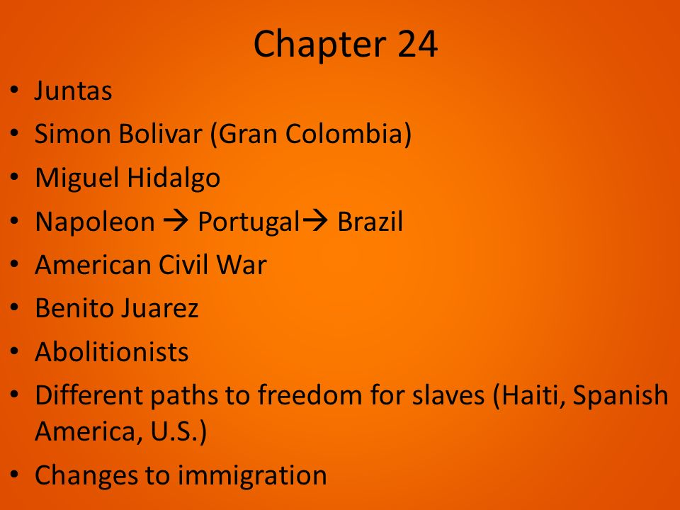 Chapter 24 Juntas Simon Bolivar (Gran Colombia) Miguel Hidalgo Napoleon  Portugal  Brazil American Civil War Benito Juarez Abolitionists Different paths to freedom for slaves (Haiti, Spanish America, U.S.) Changes to immigration