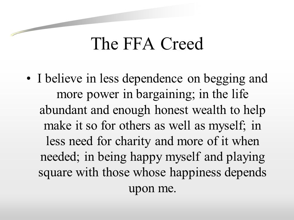 The FFA Creed I believe in less dependence on begging and more power in bargaining; in the life abundant and enough honest wealth to help make it so for others as well as myself; in less need for charity and more of it when needed; in being happy myself and playing square with those whose happiness depends upon me.