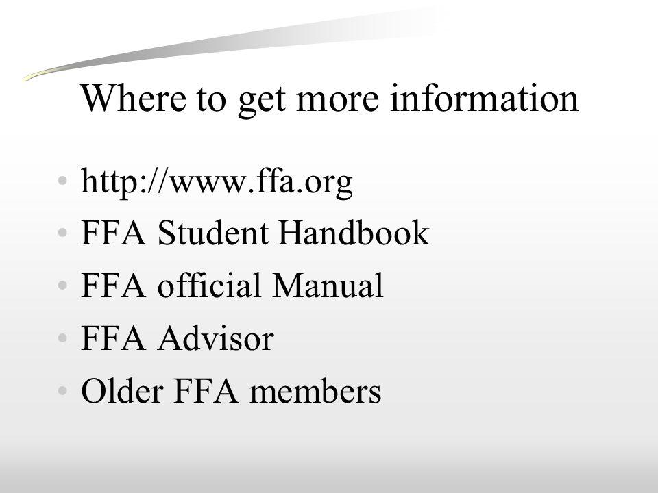 Where to get more information http://www.ffa.org FFA Student Handbook FFA official Manual FFA Advisor Older FFA members
