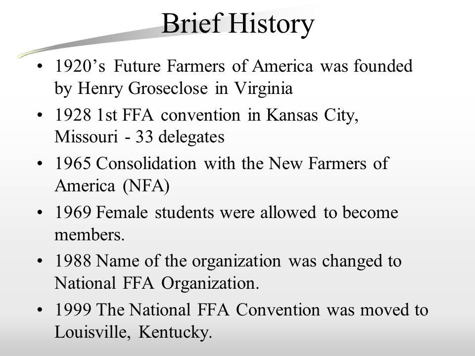Brief History 1920's Future Farmers of America was founded by Henry Groseclose in Virginia 1928 1st FFA convention in Kansas City, Missouri - 33 delegates 1965 Consolidation with the New Farmers of America (NFA) 1969 Female students were allowed to become members.