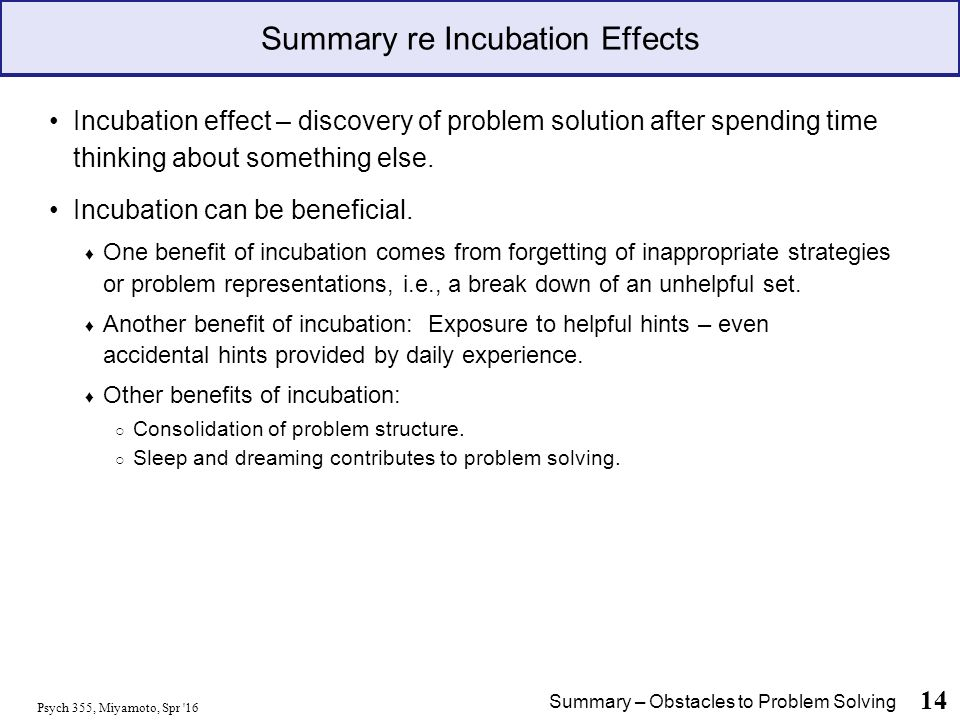 Psych 355, Miyamoto, Spr 16 14 Summary re Incubation Effects Incubation effect – discovery of problem solution after spending time thinking about something else.
