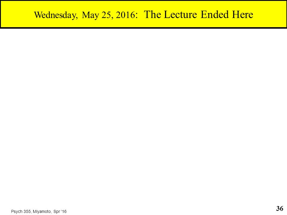 36 Psych 355, Miyamoto, Spr 16 Wednesday, May 25, 2016 : The Lecture Ended Here