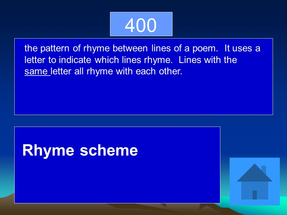 400 the pattern of rhyme between lines of a poem. It uses a letter to indicate which lines rhyme.