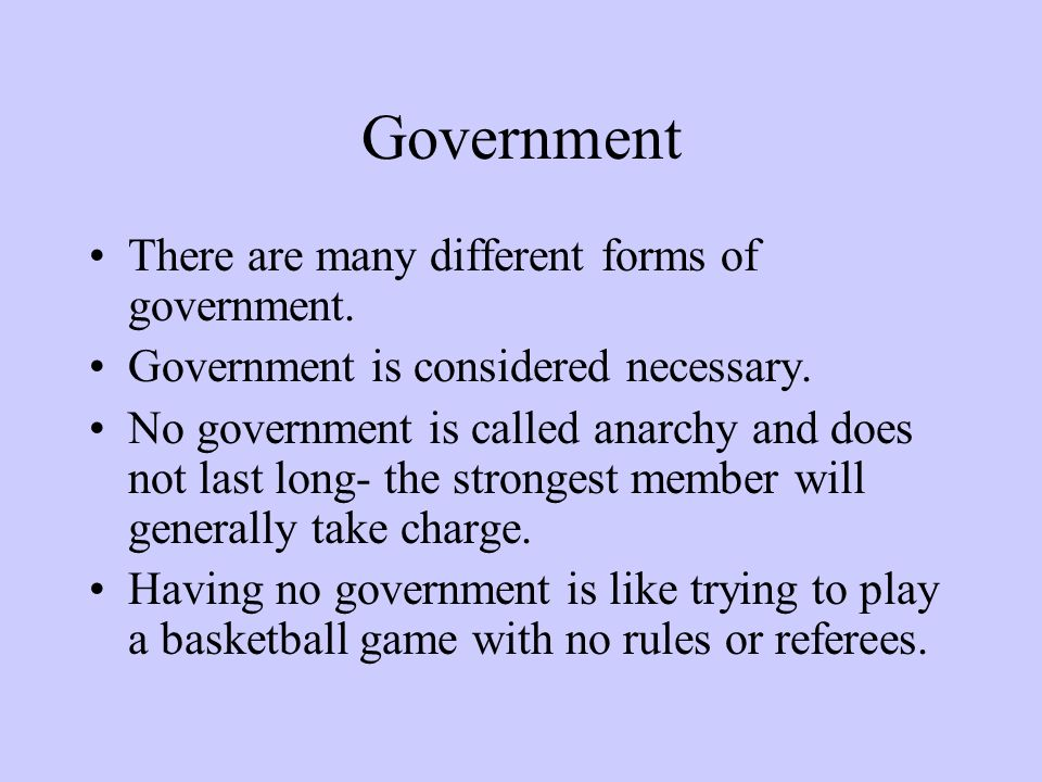 Government There are many different forms of government. Government is considered necessary. No government is called anarchy and does not last long- t