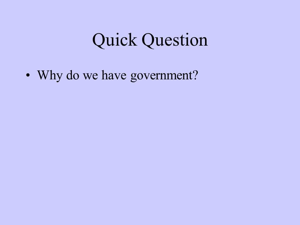 Quick Question Why do we have government?