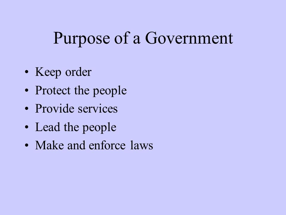 Purpose of a Government Keep order Protect the people Provide services Lead the people Make and enforce laws