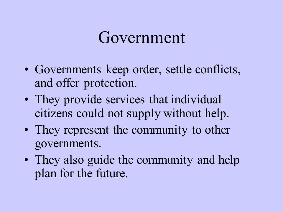 Government Governments keep order, settle conflicts, and offer protection. They provide services that individual citizens could not supply without hel