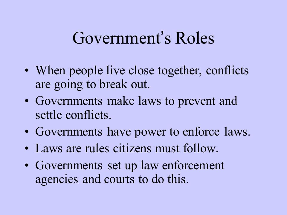 Government's Roles When people live close together, conflicts are going to break out. Governments make laws to prevent and settle conflicts. Governmen