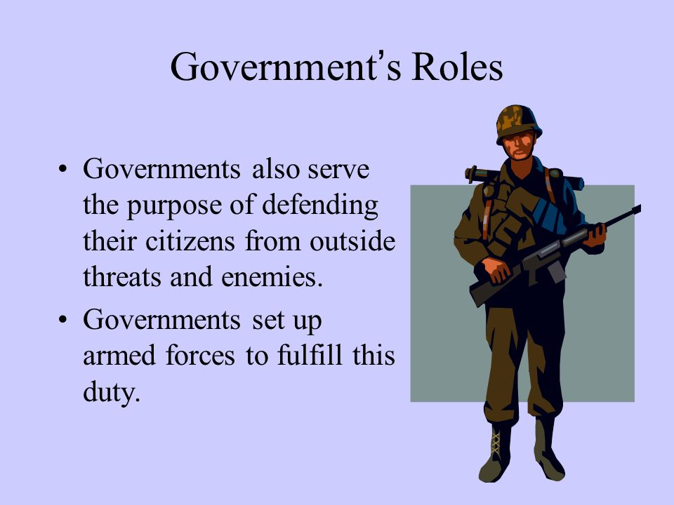 Government's Roles Governments also serve the purpose of defending their citizens from outside threats and enemies. Governments set up armed forces to