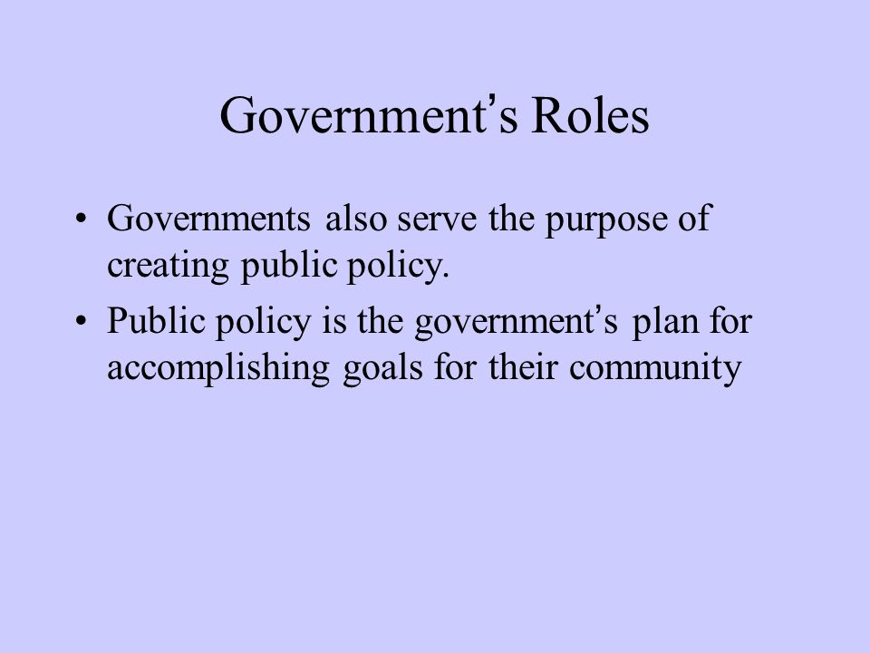 Government's Roles Governments also serve the purpose of creating public policy. Public policy is the government's plan for accomplishing goals for th