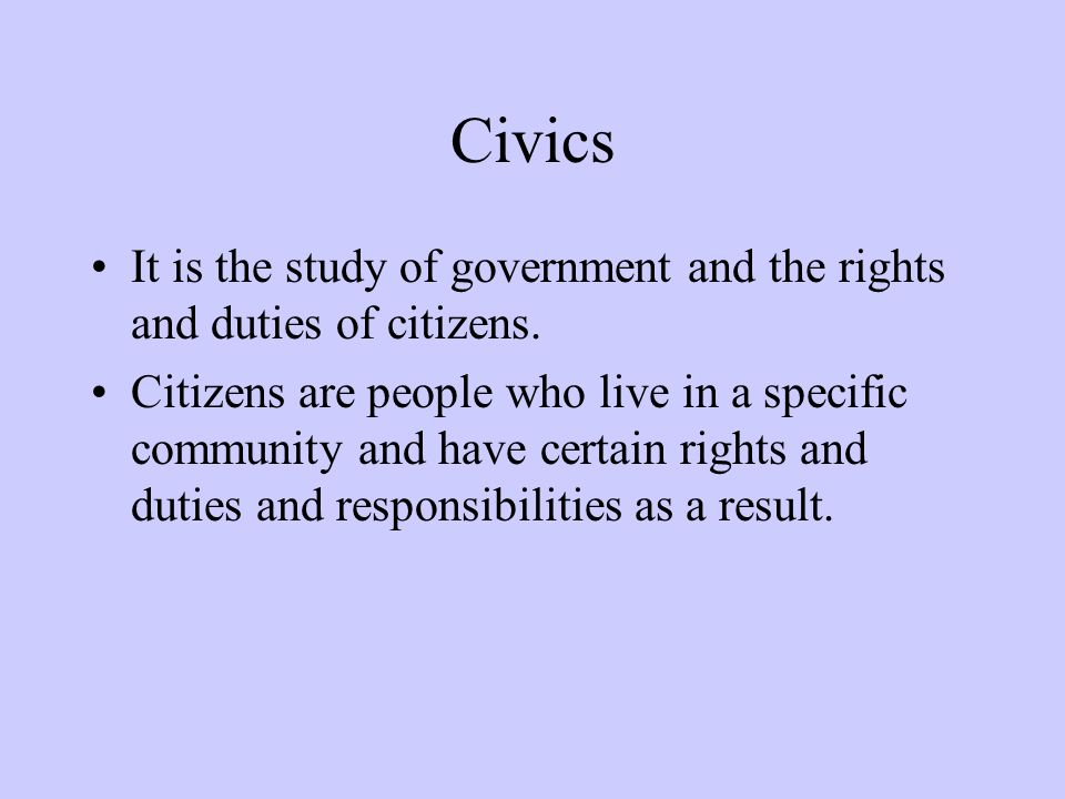 Civics It is the study of government and the rights and duties of citizens. Citizens are people who live in a specific community and have certain righ
