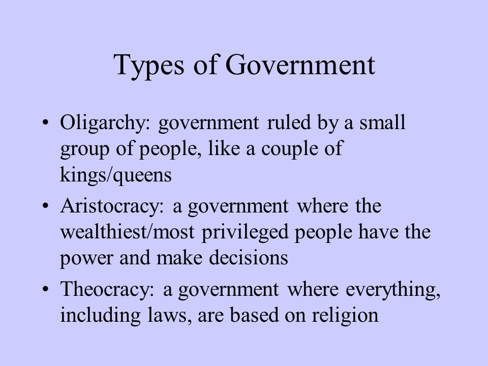 Types of Government Oligarchy: government ruled by a small group of people, like a couple of kings/queens Aristocracy: a government where the wealthie