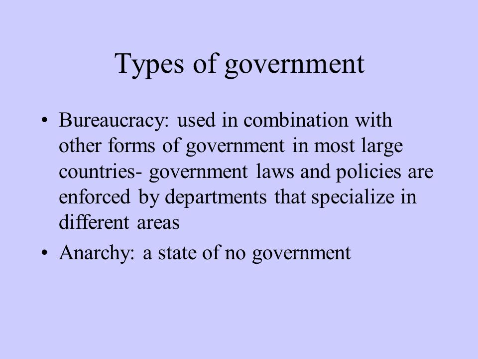 Types of government Bureaucracy: used in combination with other forms of government in most large countries- government laws and policies are enforced