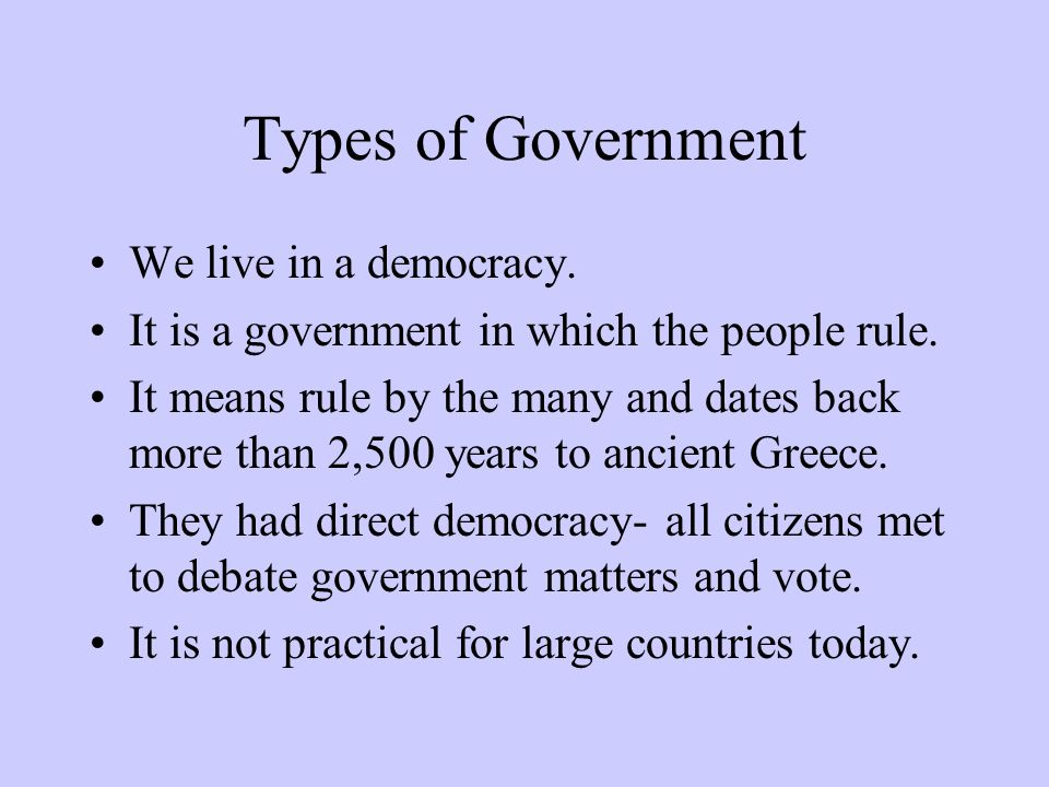 Types of Government We live in a democracy. It is a government in which the people rule. It means rule by the many and dates back more than 2,500 year