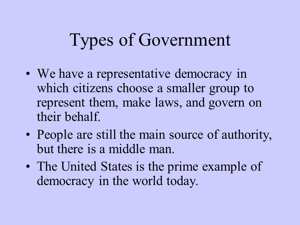 Types of Government We have a representative democracy in which citizens choose a smaller group to represent them, make laws, and govern on their beha