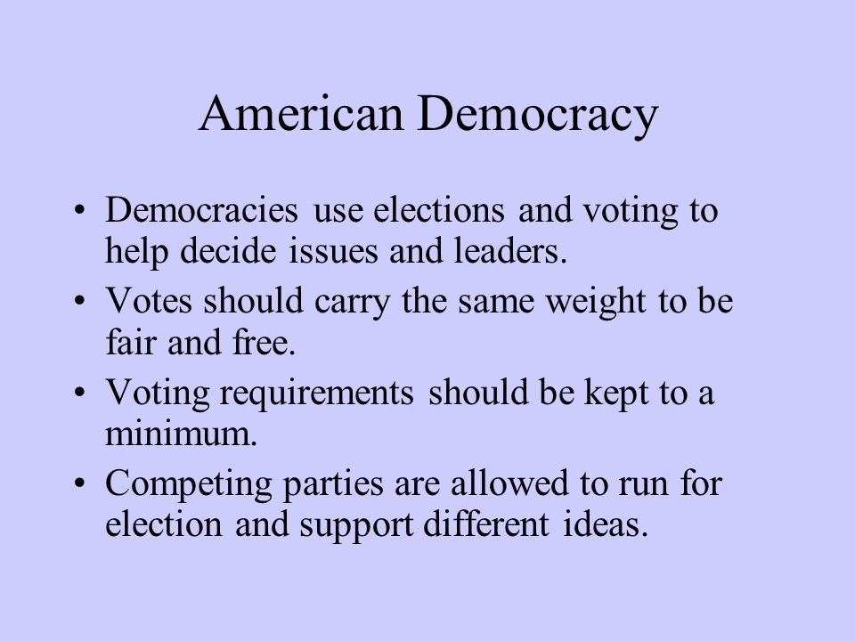 American Democracy Democracies use elections and voting to help decide issues and leaders. Votes should carry the same weight to be fair and free. Vot