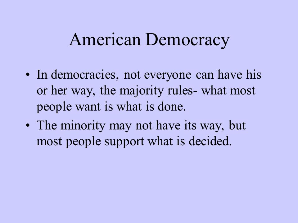 American Democracy In democracies, not everyone can have his or her way, the majority rules- what most people want is what is done. The minority may n