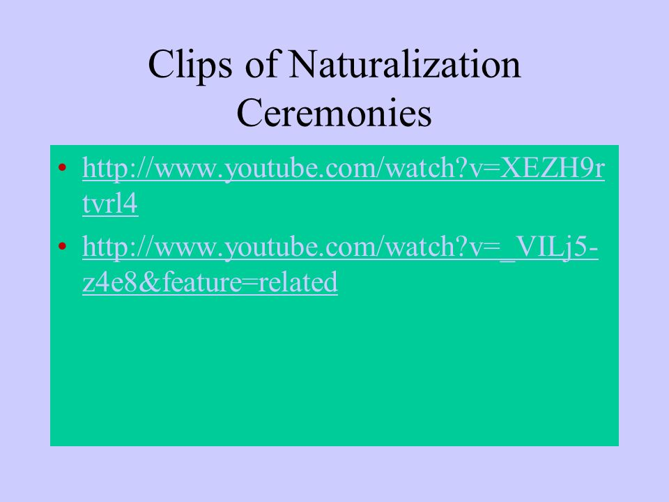 Clips of Naturalization Ceremonies http://www.youtube.com/watch?v=XEZH9r tvrl4http://www.youtube.com/watch?v=XEZH9r tvrl4 http://www.youtube.com/watch