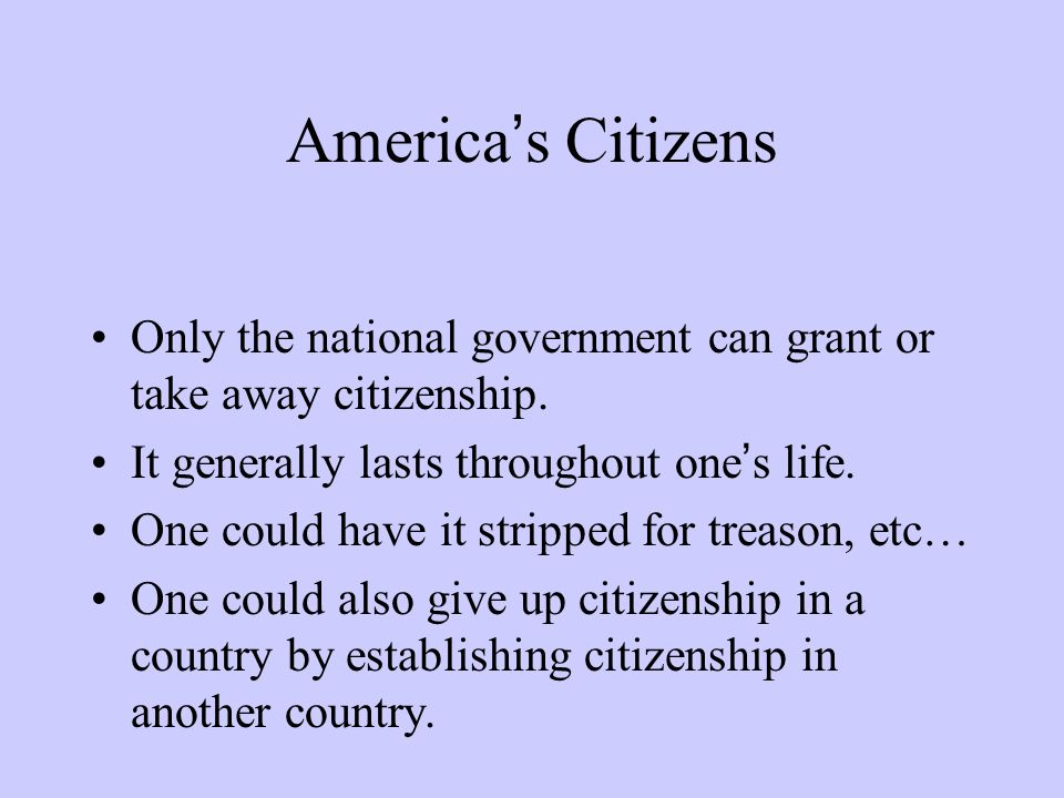 America's Citizens Only the national government can grant or take away citizenship. It generally lasts throughout one's life. One could have it stripp