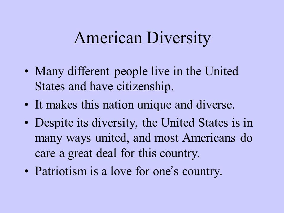 American Diversity Many different people live in the United States and have citizenship. It makes this nation unique and diverse. Despite its diversit