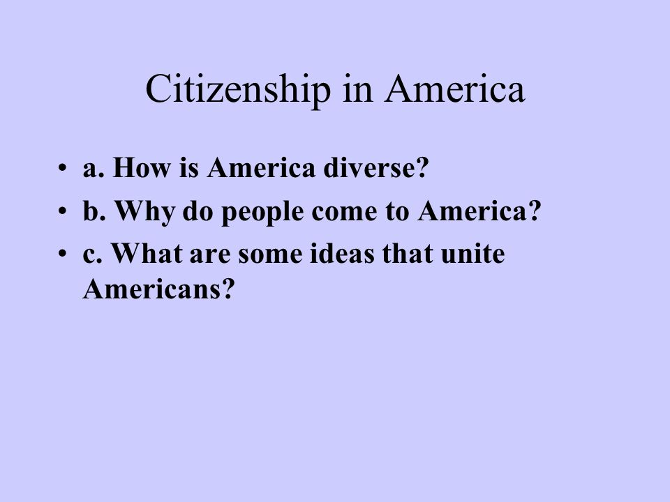 Citizenship in America a. How is America diverse? b. Why do people come to America? c. What are some ideas that unite Americans?