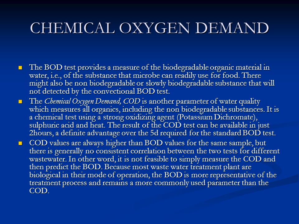 CHEMICAL OXYGEN DEMAND The BOD test provides a measure of the biodegradable organic material in water, i.e., of the substance that microbe can readily use for food.