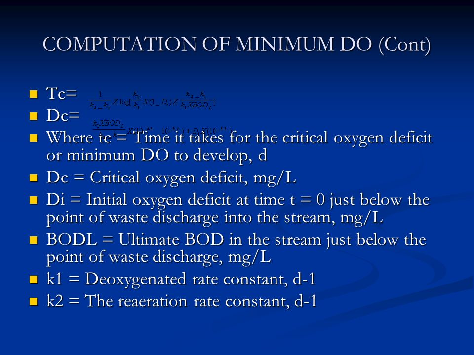 COMPUTATION OF MINIMUM DO (Cont) Tc= Tc= Dc= Dc= Where tc = Time it takes for the critical oxygen deficit or minimum DO to develop, d Where tc = Time it takes for the critical oxygen deficit or minimum DO to develop, d Dc = Critical oxygen deficit, mg/L Dc = Critical oxygen deficit, mg/L Di = Initial oxygen deficit at time t = 0 just below the point of waste discharge into the stream, mg/L Di = Initial oxygen deficit at time t = 0 just below the point of waste discharge into the stream, mg/L BODL = Ultimate BOD in the stream just below the point of waste discharge, mg/L BODL = Ultimate BOD in the stream just below the point of waste discharge, mg/L k1 = Deoxygenated rate constant, d-1 k1 = Deoxygenated rate constant, d-1 k2 = The reaeration rate constant, d-1 k2 = The reaeration rate constant, d-1