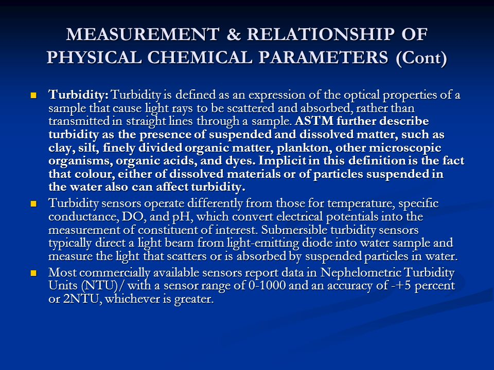 MEASUREMENT & RELATIONSHIP OF PHYSICAL CHEMICAL PARAMETERS (Cont) Turbidity: Turbidity is defined as an expression of the optical properties of a sample that cause light rays to be scattered and absorbed, rather than transmitted in straight lines through a sample.