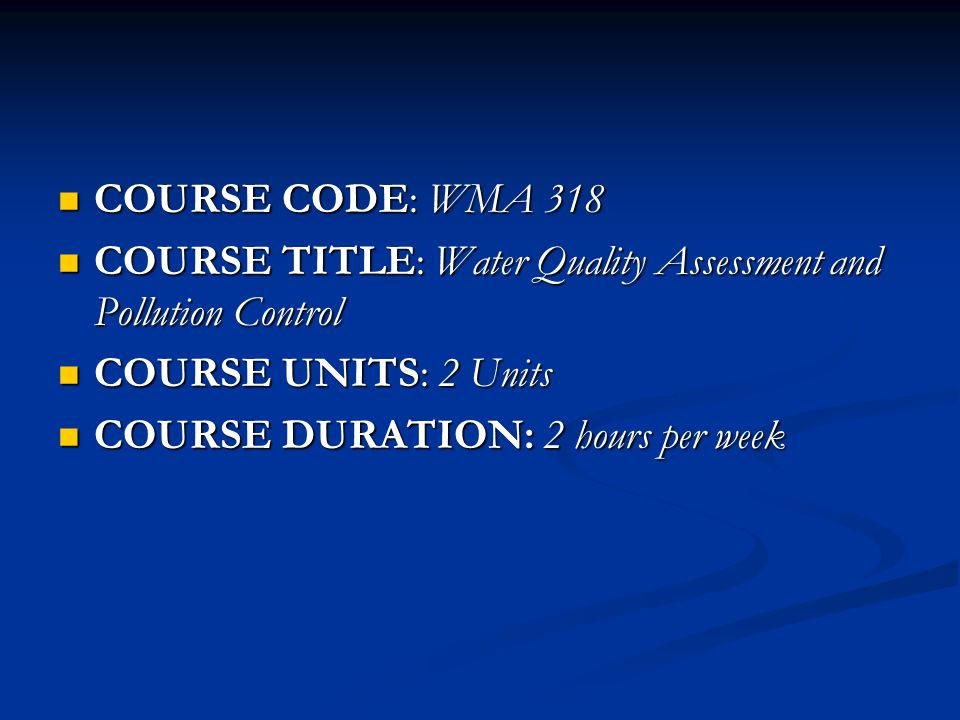 COURSE CODE: WMA 318 COURSE CODE: WMA 318 COURSE TITLE: Water Quality Assessment and Pollution Control COURSE TITLE: Water Quality Assessment and Pollution Control COURSE UNITS: 2 Units COURSE UNITS: 2 Units COURSE DURATION: 2 hours per week COURSE DURATION: 2 hours per week