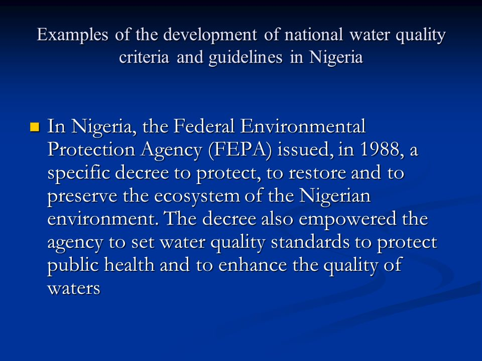 Examples of the development of national water quality criteria and guidelines in Nigeria In Nigeria, the Federal Environmental Protection Agency (FEPA) issued, in 1988, a specific decree to protect, to restore and to preserve the ecosystem of the Nigerian environment.