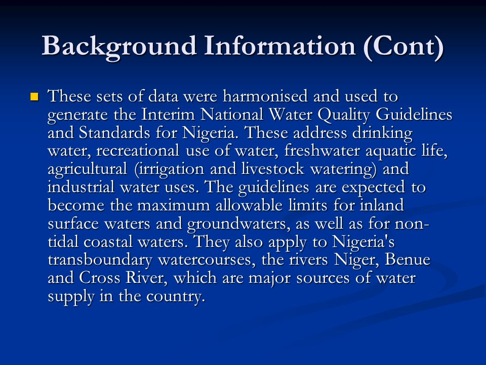 Background Information (Cont) These sets of data were harmonised and used to generate the Interim National Water Quality Guidelines and Standards for Nigeria.