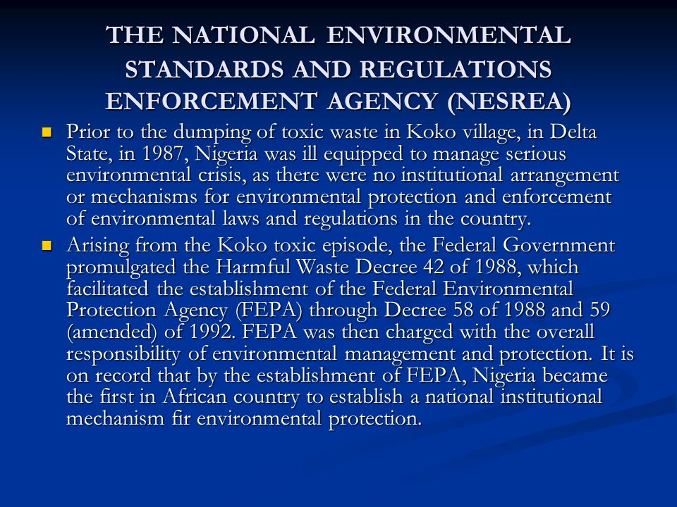 THE NATIONAL ENVIRONMENTAL STANDARDS AND REGULATIONS ENFORCEMENT AGENCY (NESREA) Prior to the dumping of toxic waste in Koko village, in Delta State, in 1987, Nigeria was ill equipped to manage serious environmental crisis, as there were no institutional arrangement or mechanisms for environmental protection and enforcement of environmental laws and regulations in the country.
