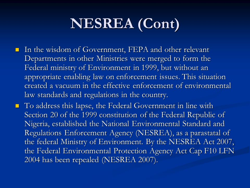 NESREA (Cont) In the wisdom of Government, FEPA and other relevant Departments in other Ministries were merged to form the Federal ministry of Environment in 1999, but without an appropriate enabling law on enforcement issues.