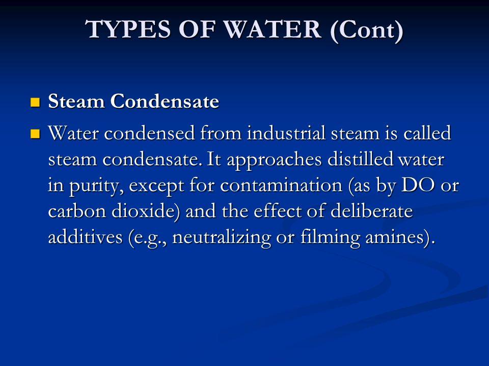 TYPES OF WATER (Cont) Steam Condensate Steam Condensate Water condensed from industrial steam is called steam condensate.