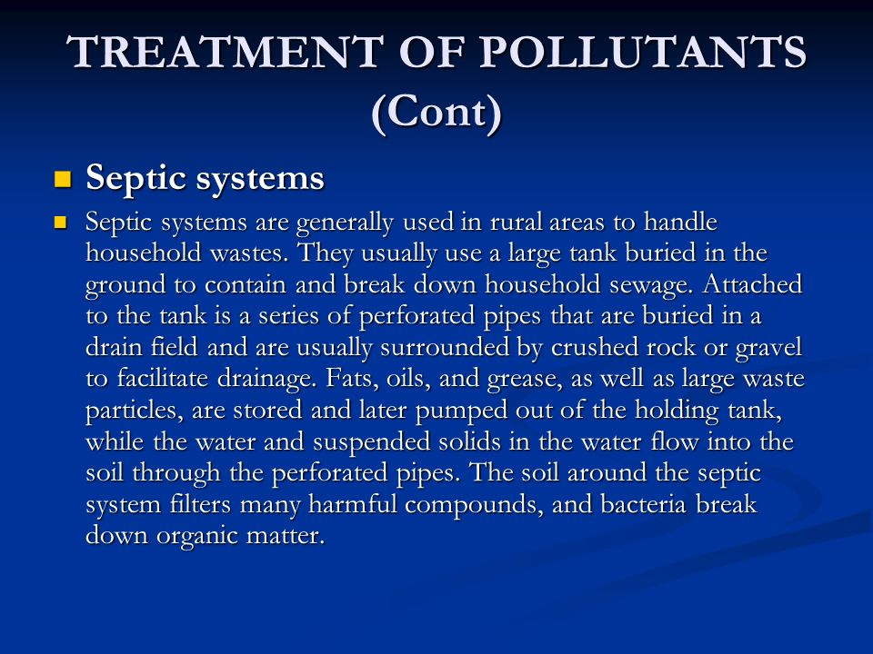TREATMENT OF POLLUTANTS (Cont) Septic systems Septic systems Septic systems are generally used in rural areas to handle household wastes.