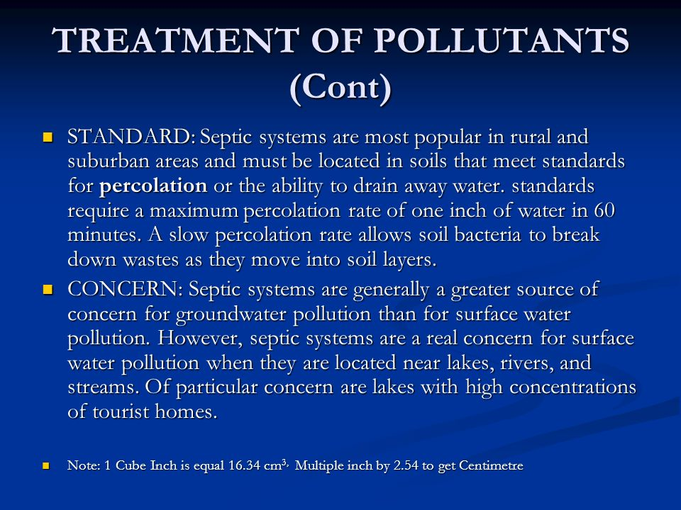 TREATMENT OF POLLUTANTS (Cont) STANDARD: Septic systems are most popular in rural and suburban areas and must be located in soils that meet standards for percolation or the ability to drain away water.