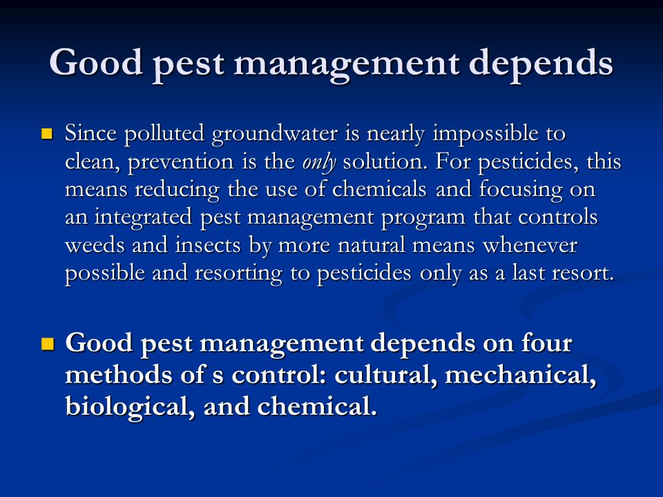 Good pest management depends Since polluted groundwater is nearly impossible to clean, prevention is the only solution.