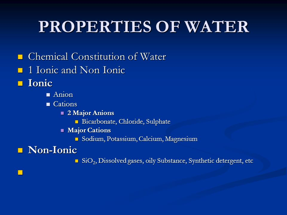 PROPERTIES OF WATER Chemical Constitution of Water Chemical Constitution of Water 1 Ionic and Non Ionic 1 Ionic and Non Ionic Ionic Ionic Anion Anion Cations Cations 2 Major Anions 2 Major Anions Bicarbonate, Chloride, Sulphate Bicarbonate, Chloride, Sulphate Major Cations Major Cations Sodium, Potassium, Calcium, Magnesium Sodium, Potassium, Calcium, Magnesium Non-Ionic Non-Ionic SiO 2, Dissolved gases, oily Substance, Synthetic detergent, etc SiO 2, Dissolved gases, oily Substance, Synthetic detergent, etc