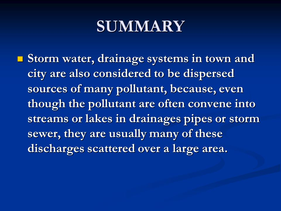 SUMMARY Storm water, drainage systems in town and city are also considered to be dispersed sources of many pollutant, because, even though the pollutant are often convene into streams or lakes in drainages pipes or storm sewer, they are usually many of these discharges scattered over a large area.
