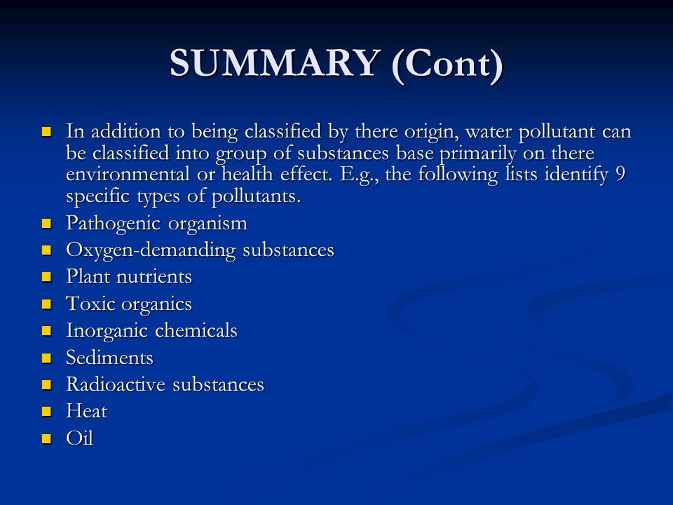 SUMMARY (Cont) In addition to being classified by there origin, water pollutant can be classified into group of substances base primarily on there environmental or health effect.