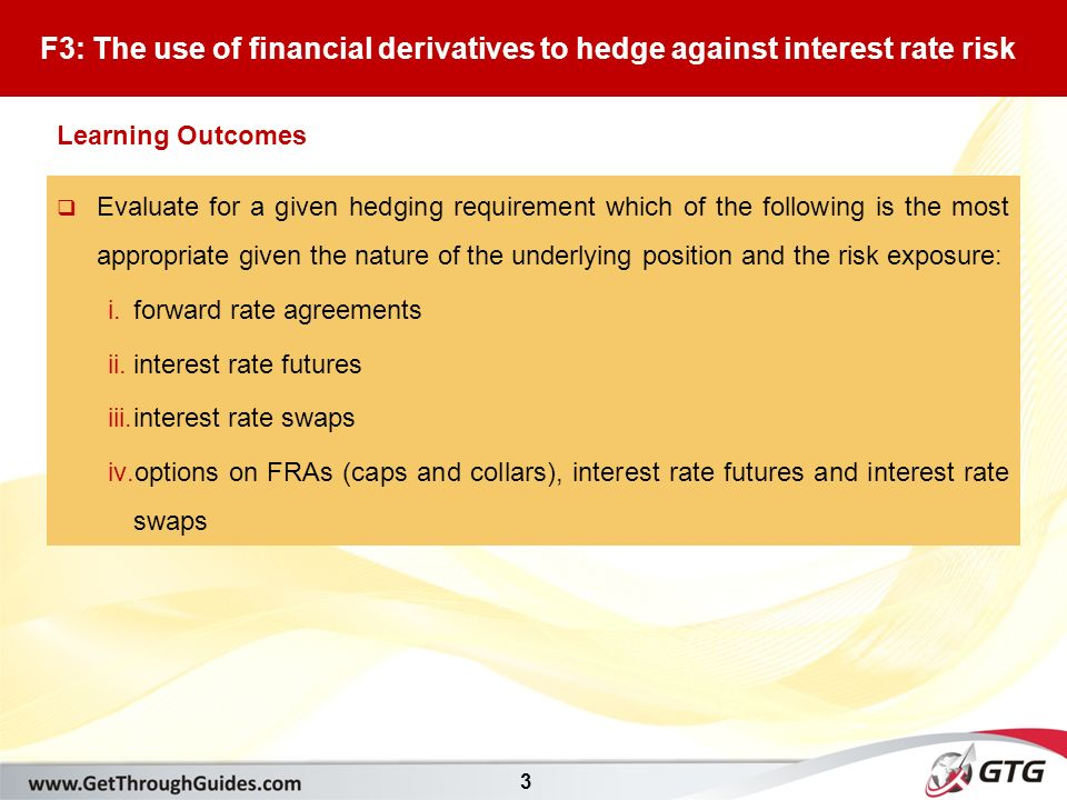 3  Evaluate for a given hedging requirement which of the following is the most appropriate given the nature of the underlying position and the risk exposure: i.forward rate agreements ii.interest rate futures iii.interest rate swaps iv.options on FRAs (caps and collars), interest rate futures and interest rate swaps F3: The use of financial derivatives to hedge against interest rate risk Learning Outcomes