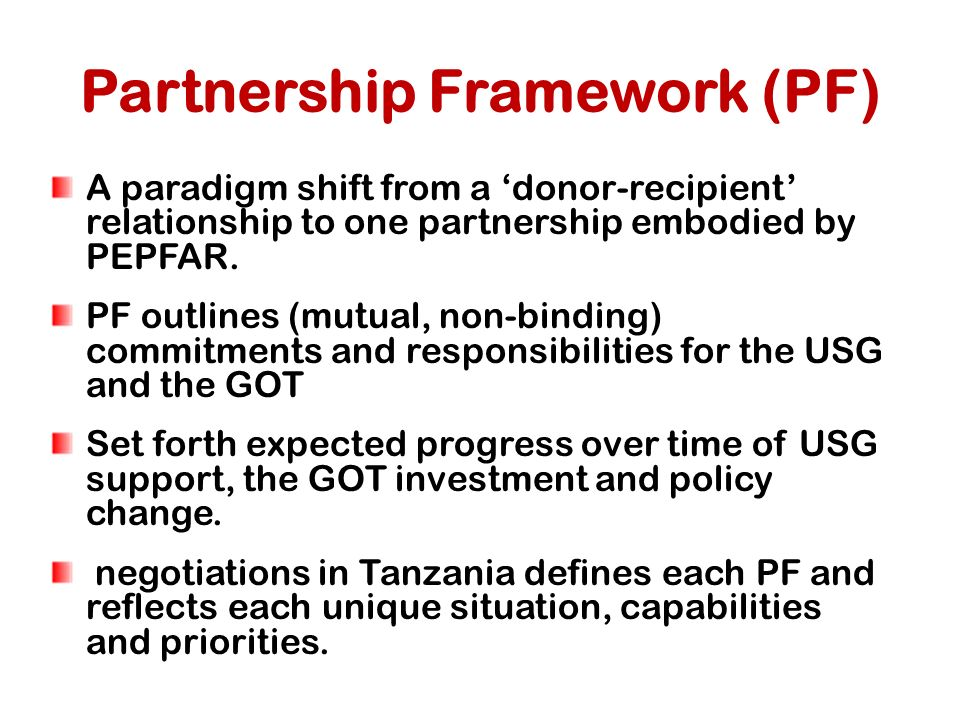 Partnership Framework (PF) A paradigm shift from a 'donor-recipient' relationship to one partnership embodied by PEPFAR.