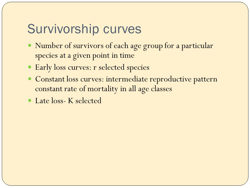 Survivorship curves Number of survivors of each age group for a particular species at a given point in time Early loss curves: r selected species Constant loss curves: intermediate reproductive pattern constant rate of mortality in all age classes Late loss- K selected