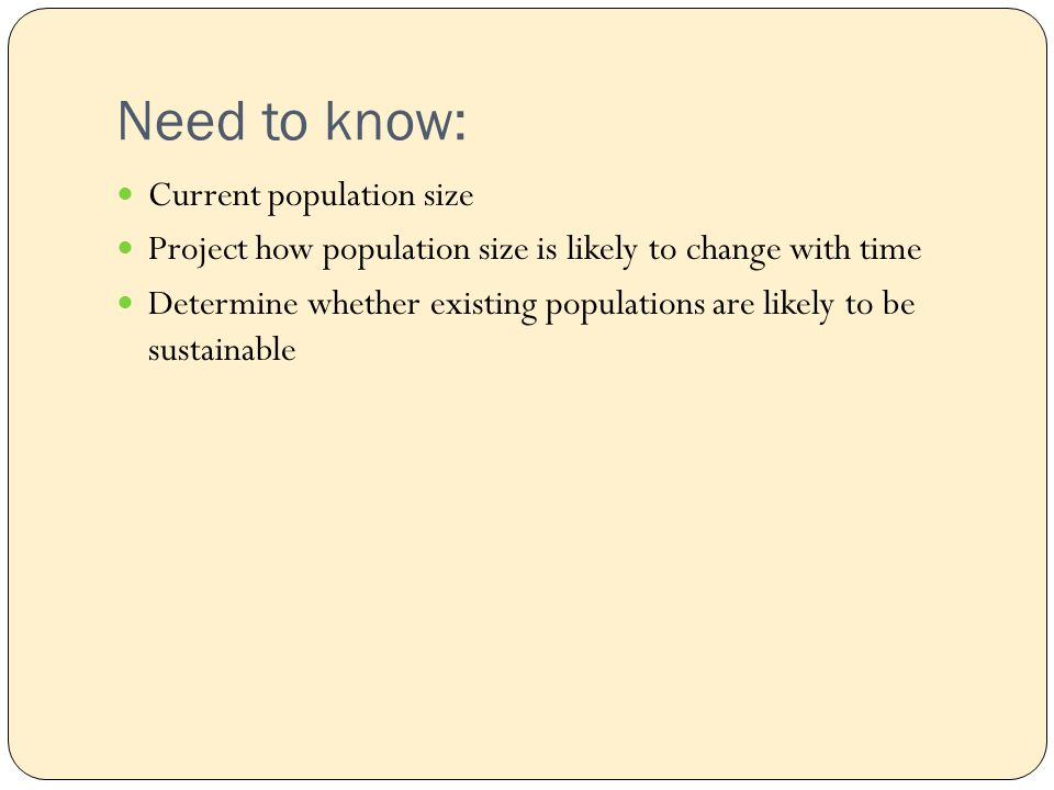 Need to know: Current population size Project how population size is likely to change with time Determine whether existing populations are likely to be sustainable