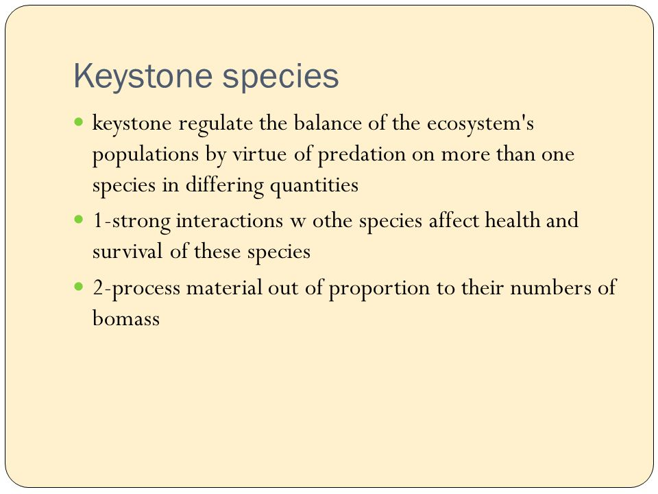 Keystone species keystone regulate the balance of the ecosystem s populations by virtue of predation on more than one species in differing quantities 1-strong interactions w othe species affect health and survival of these species 2-process material out of proportion to their numbers of bomass