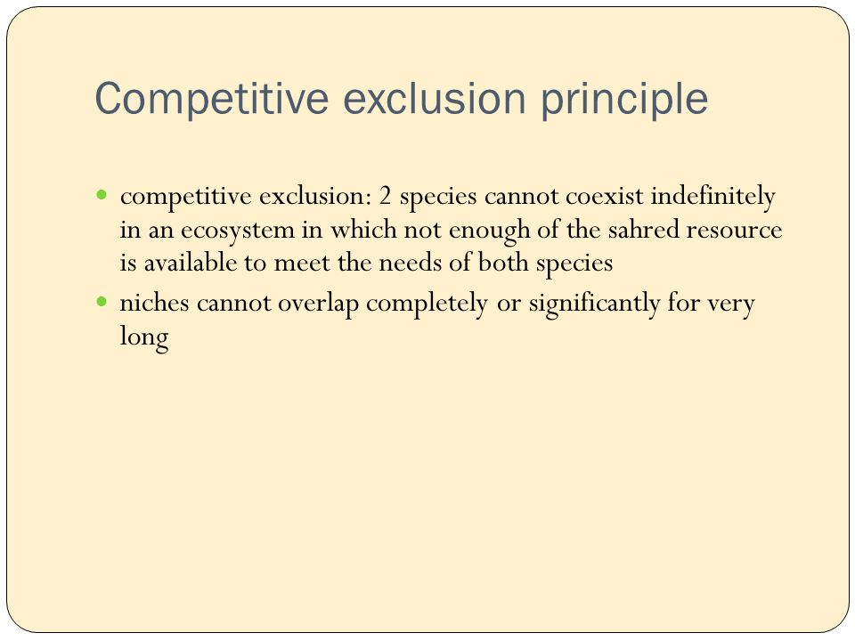 Competitive exclusion principle competitive exclusion: 2 species cannot coexist indefinitely in an ecosystem in which not enough of the sahred resource is available to meet the needs of both species niches cannot overlap completely or significantly for very long
