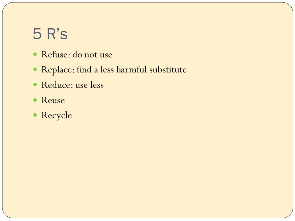 5 R's Refuse: do not use Replace: find a less harmful substitute Reduce: use less Reuse Recycle