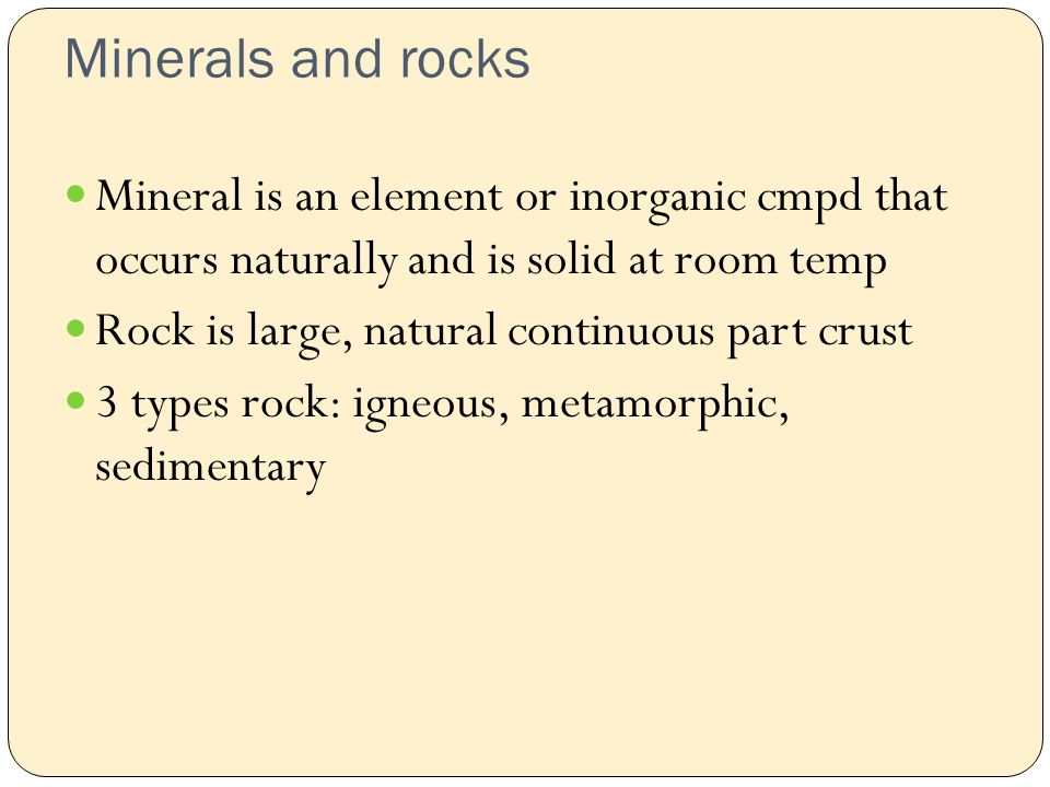 Minerals and rocks Mineral is an element or inorganic cmpd that occurs naturally and is solid at room temp Rock is large, natural continuous part crust 3 types rock: igneous, metamorphic, sedimentary