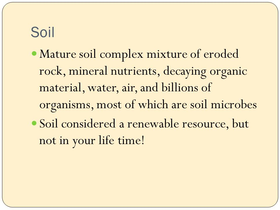 Soil Mature soil complex mixture of eroded rock, mineral nutrients, decaying organic material, water, air, and billions of organisms, most of which are soil microbes Soil considered a renewable resource, but not in your life time!